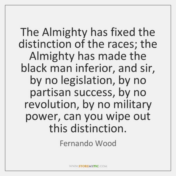 The Almighty has fixed the distinction of the races; the Almighty has ...