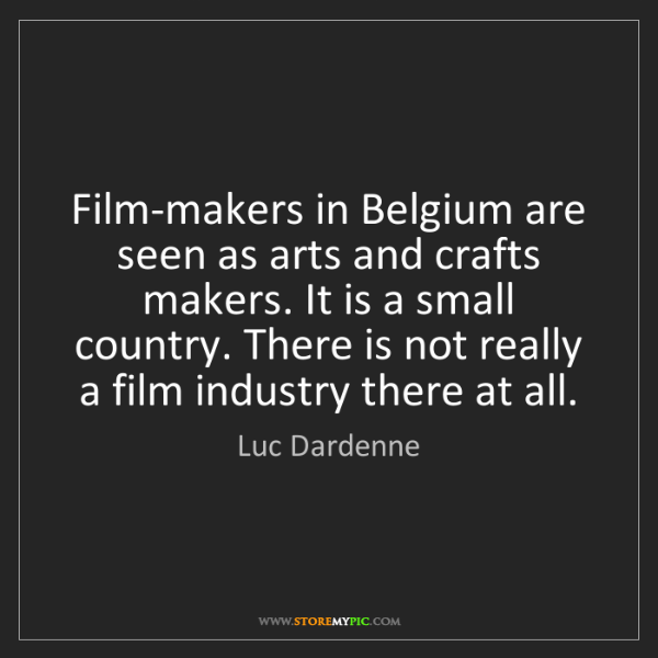 Luc Dardenne: Film-makers in Belgium are seen as arts and crafts makers....