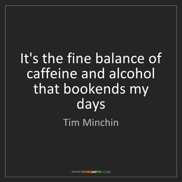 Tim Minchin: It's the fine balance of caffeine and alcohol that bookends...
