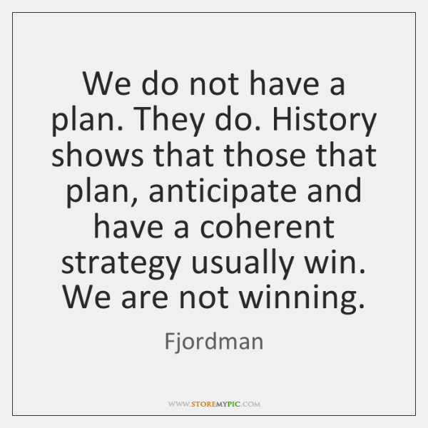 We do not have a plan. They do. History shows that those ...