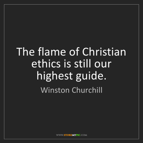 Winston Churchill: The flame of Christian ethics is still our highest guide.