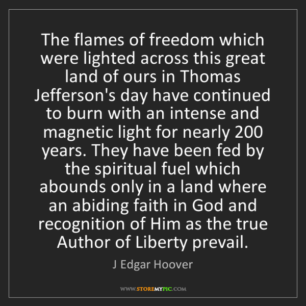 J Edgar Hoover: The flames of freedom which were lighted across this...