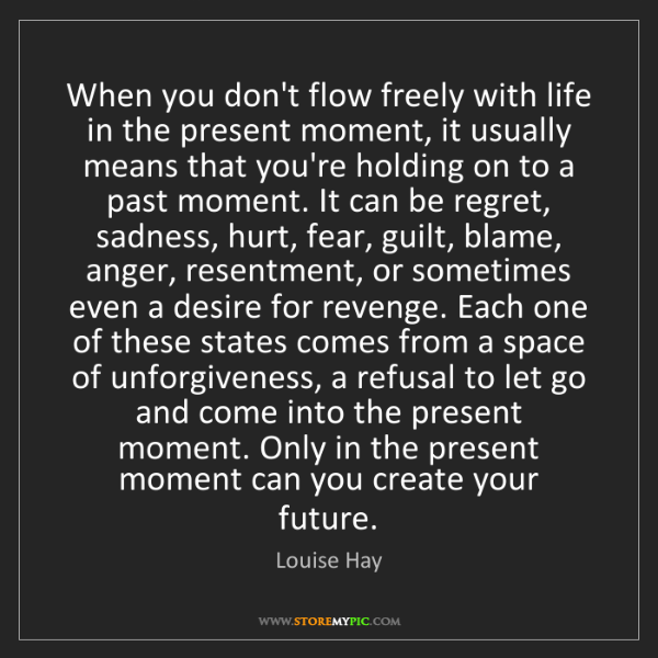 Louise Hay: When you don't flow freely with life in the present moment,...