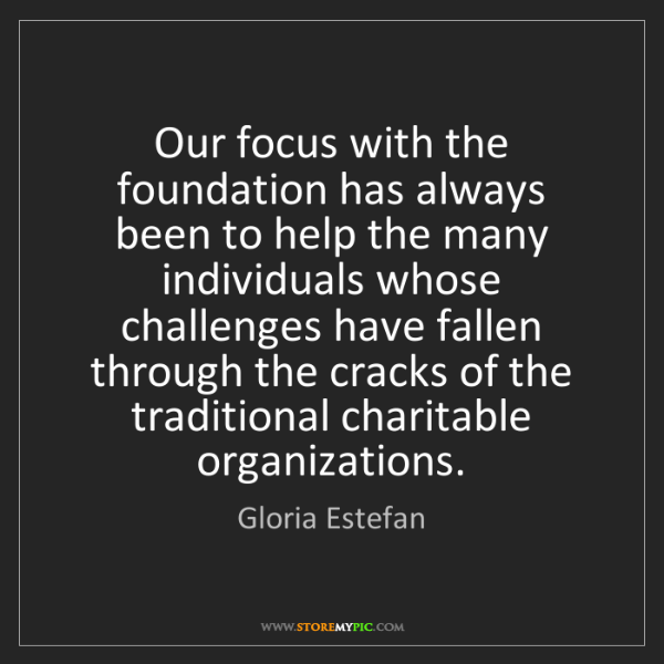 Gloria Estefan: Our focus with the foundation has always been to help...