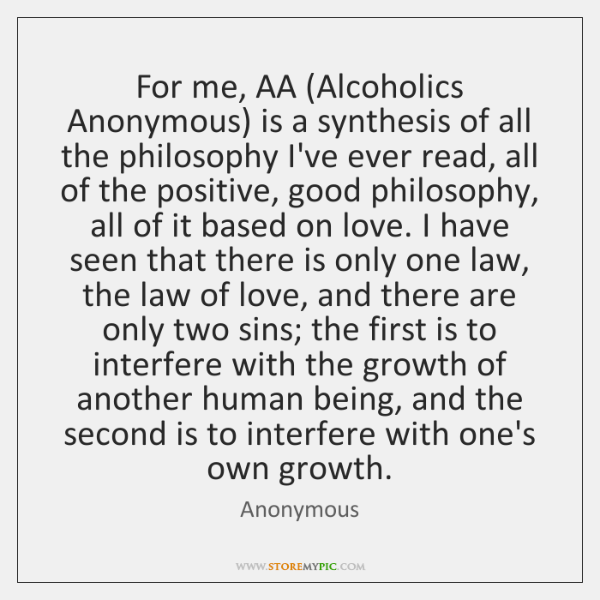 For me, AA (Alcoholics Anonymous) is a synthesis of all the philosophy ...