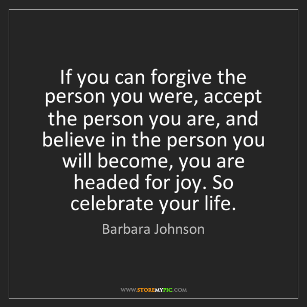 Barbara Johnson: If you can forgive the person you were, accept the person...