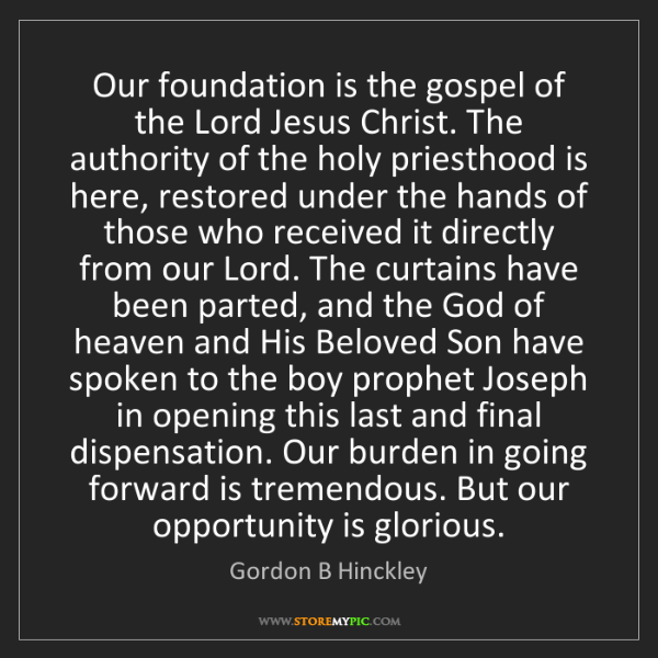 Gordon B Hinckley: Our foundation is the gospel of the Lord Jesus Christ....
