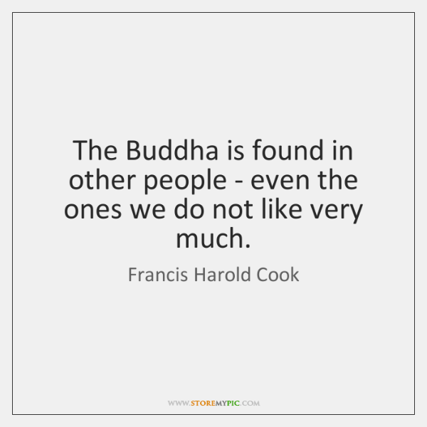The Buddha is found in other people - even the ones we ...