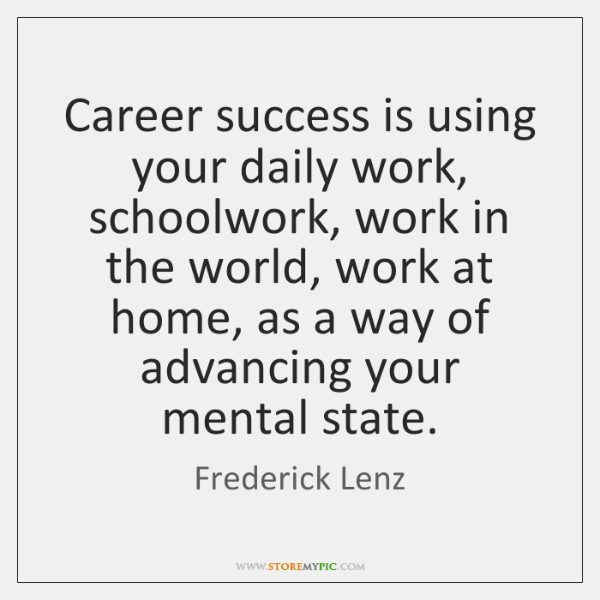 Career success is using your daily work, schoolwork, work in the world, ...