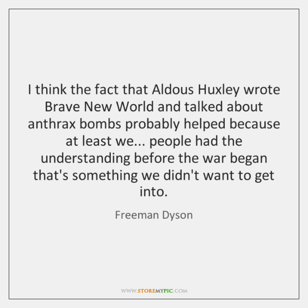 I think the fact that Aldous Huxley wrote Brave New World and ...