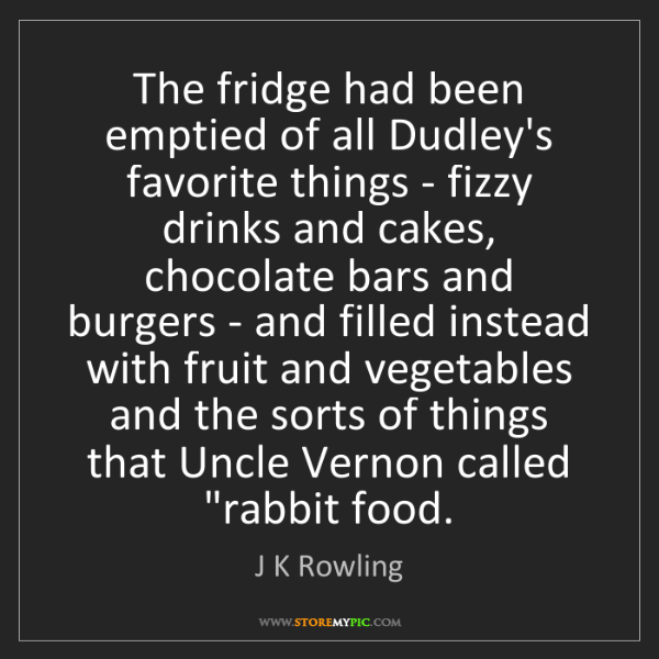 J K Rowling: The fridge had been emptied of all Dudley's favorite...