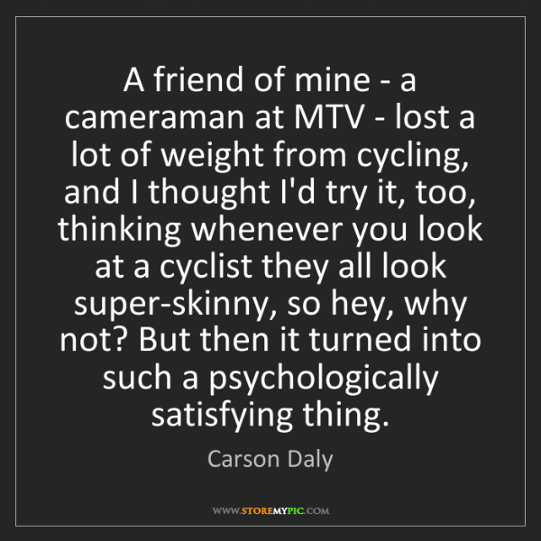 Carson Daly: A friend of mine - a cameraman at MTV - lost a lot of...