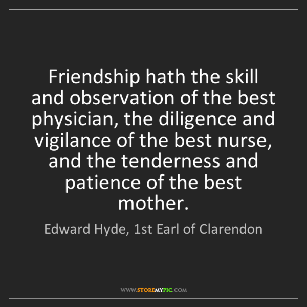 Edward Hyde, 1st Earl of Clarendon: Friendship hath the skill and observation of the best...
