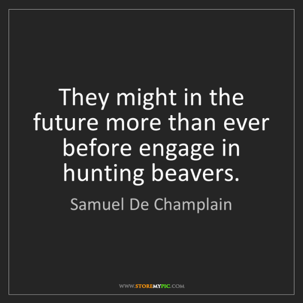 Samuel De Champlain: They might in the future more than ever before engage...