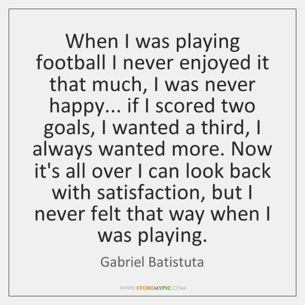 When I was playing football I never enjoyed it that much, I ...