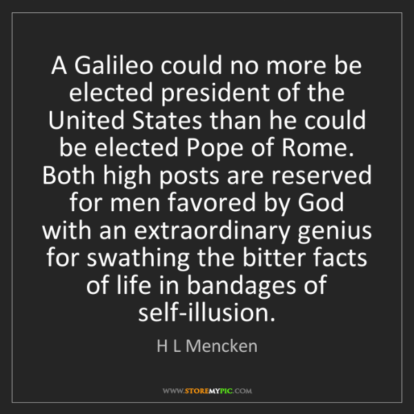 H L Mencken: A Galileo could no more be elected president of the United...