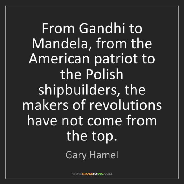 Gary Hamel: From Gandhi to Mandela, from the American patriot to...