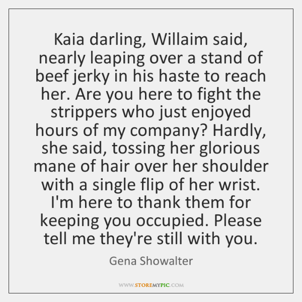 Kaia darling, Willaim said, nearly leaping over a stand of beef jerky ...
