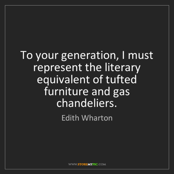 Edith Wharton: To your generation, I must represent the literary equivalent...