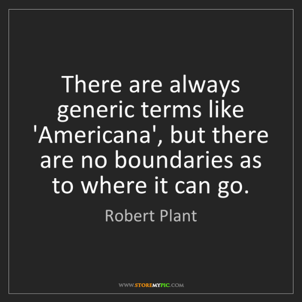 Robert Plant: There are always generic terms like 'Americana', but...