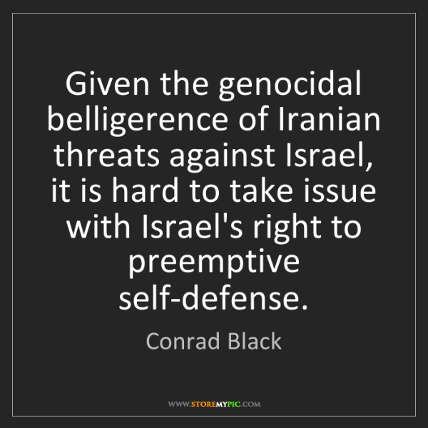 Conrad Black: Given the genocidal belligerence of Iranian threats against...