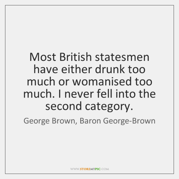 Most British statesmen have either drunk too much or womanised too much. ...