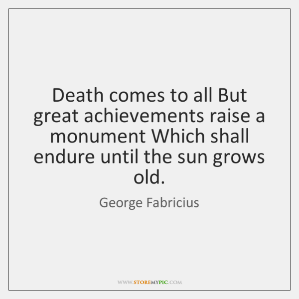 Death comes to all But great achievements raise a monument Which shall ...