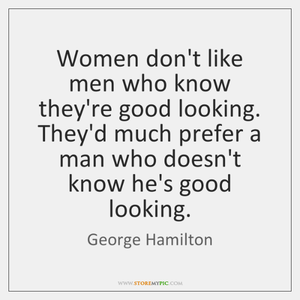 Women don't like men who know they're good looking. They'd much prefer ...