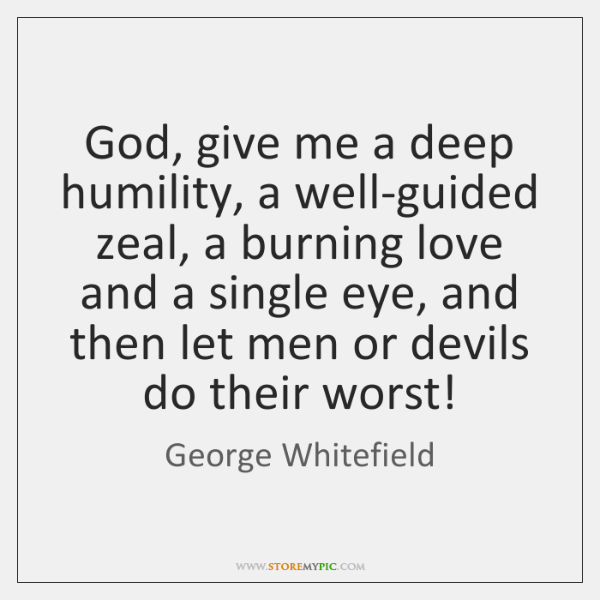God, give me a deep humility, a well-guided zeal, a burning love ...