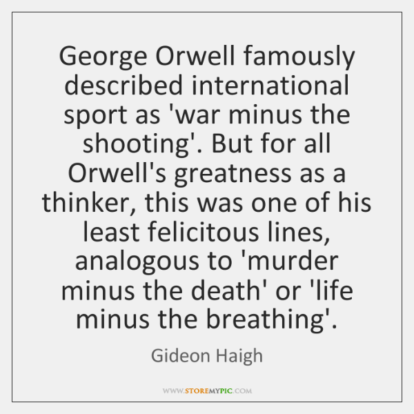 George Orwell famously described international sport as 'war minus the shooting'. But ...