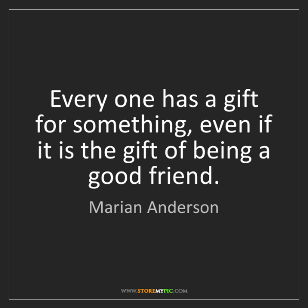 Marian Anderson: Every one has a gift for something, even if it is the...