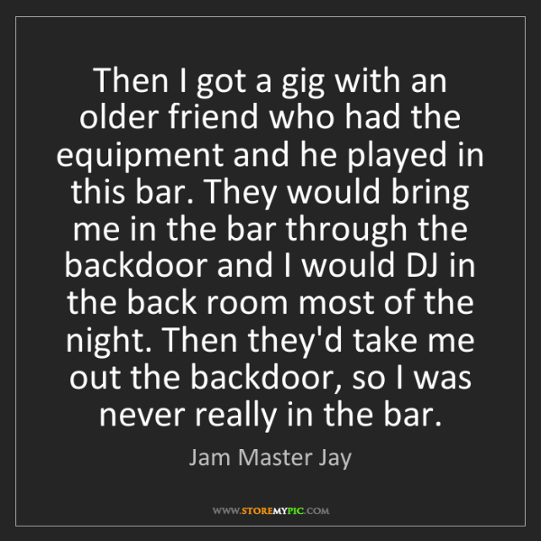Jam Master Jay: Then I got a gig with an older friend who had the equipment...