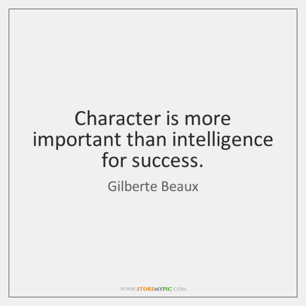 Character is more important than intelligence for success.