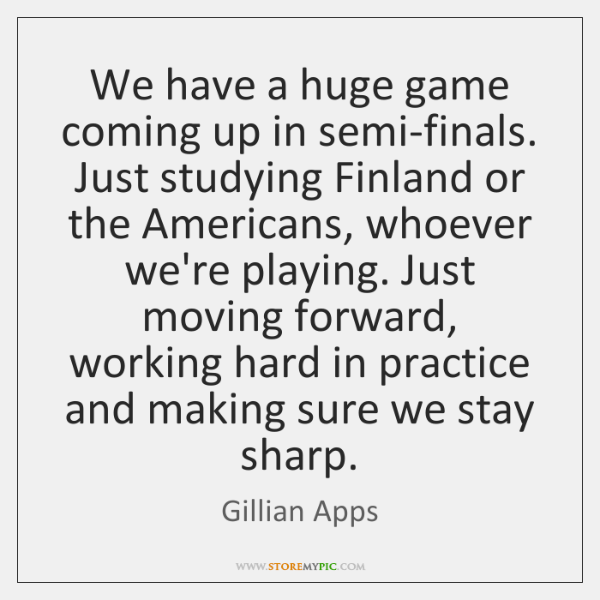 We have a huge game coming up in semi-finals. Just studying Finland ...