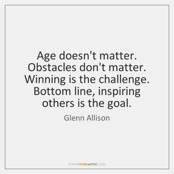 Age doesn't matter. Obstacles don't matter. Winning is the challenge. Bottom line, ...