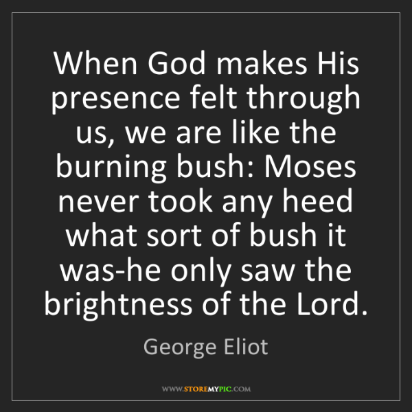 George Eliot: When God makes His presence felt through us, we are like...