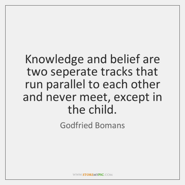 Knowledge and belief are two seperate tracks that run parallel to each ...