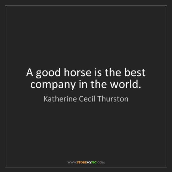 Katherine Cecil Thurston: A good horse is the best company in the world.