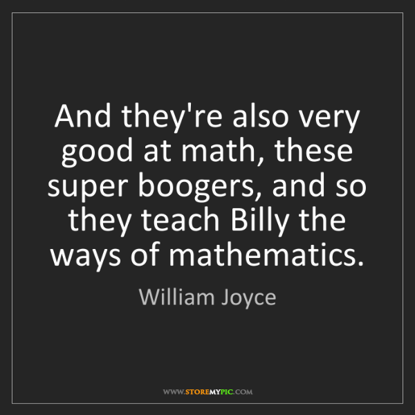 William Joyce: And they're also very good at math, these super boogers,...