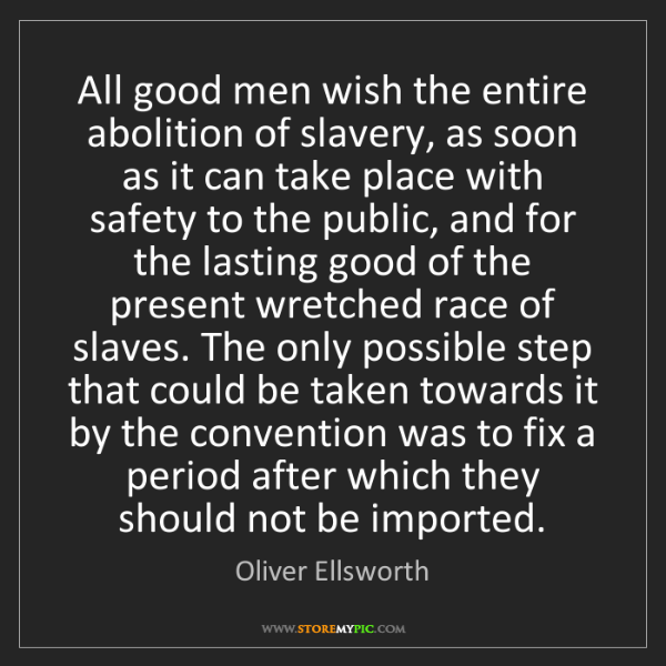 Oliver Ellsworth: All good men wish the entire abolition of slavery, as...