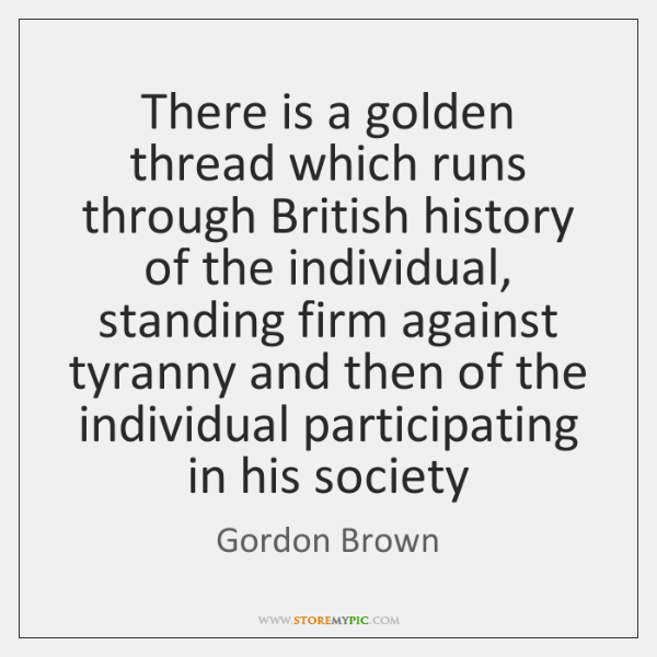There is a golden thread which runs through British history of the ...