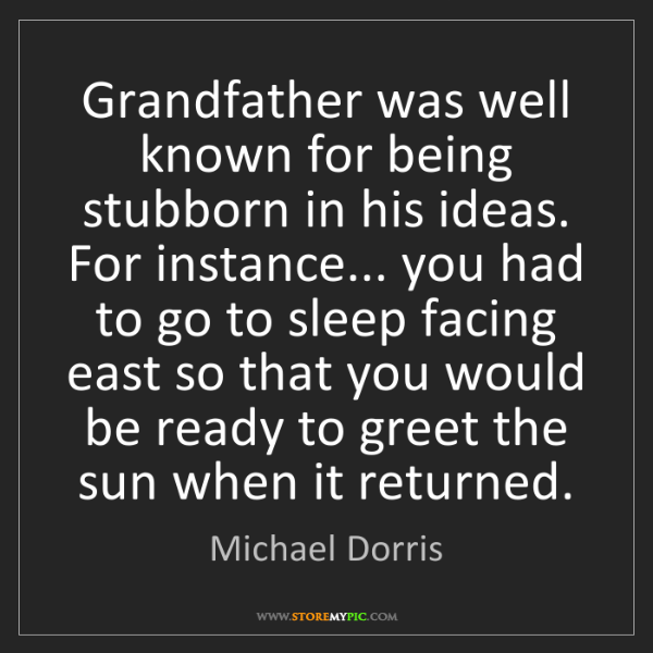 Michael Dorris: Grandfather was well known for being stubborn in his...
