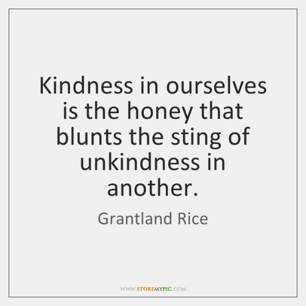 Kindness in ourselves is the honey that blunts the sting of unkindness ...