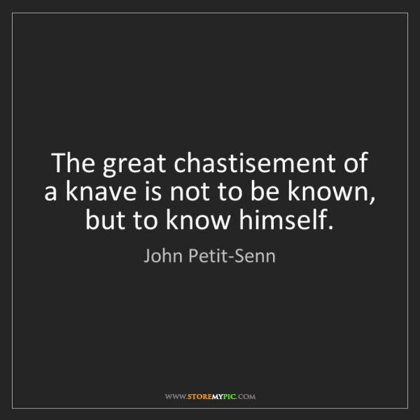 John Petit-Senn: The great chastisement of a knave is not to be known,...