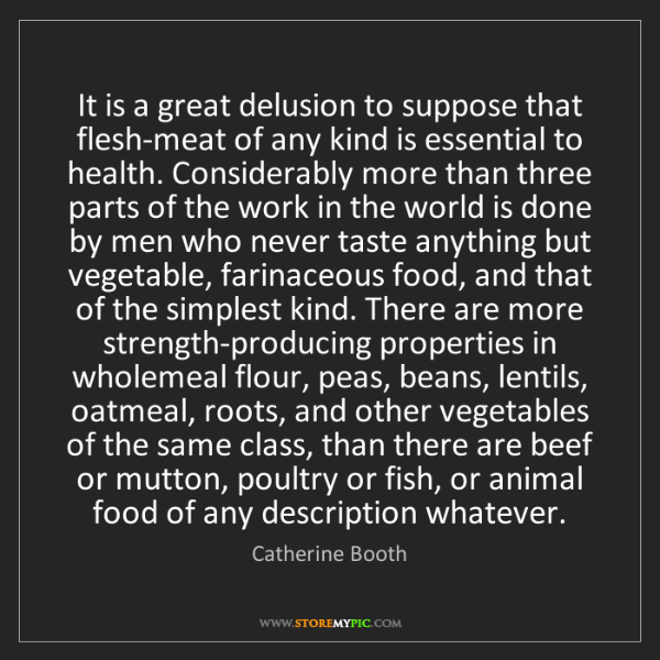 Catherine Booth: It is a great delusion to suppose that flesh-meat of...