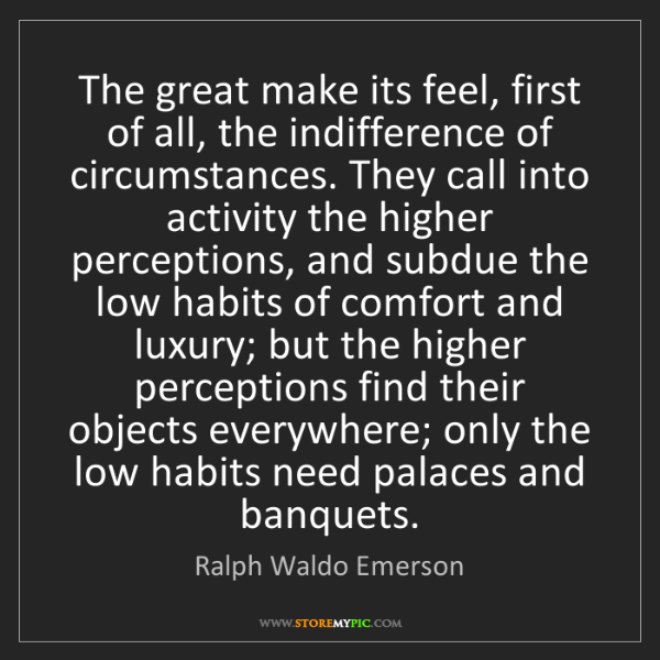 Ralph Waldo Emerson: The great make its feel, first of all, the indifference...