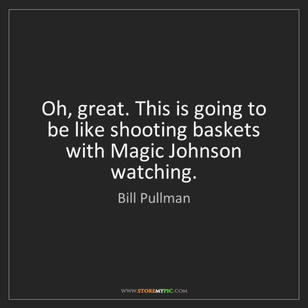 Bill Pullman: Oh, great. This is going to be like shooting baskets...