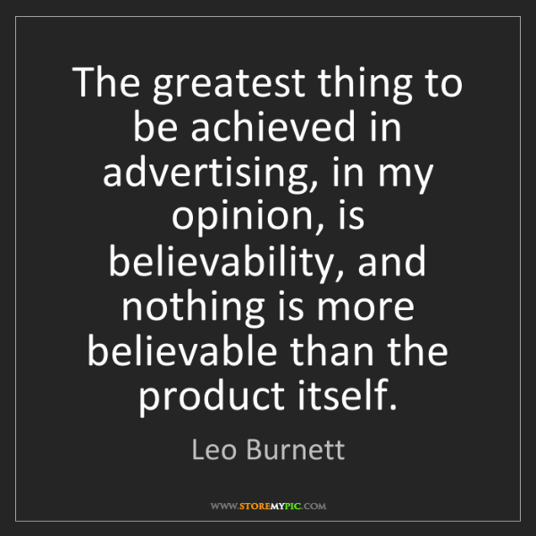 Leo Burnett: The greatest thing to be achieved in advertising, in...