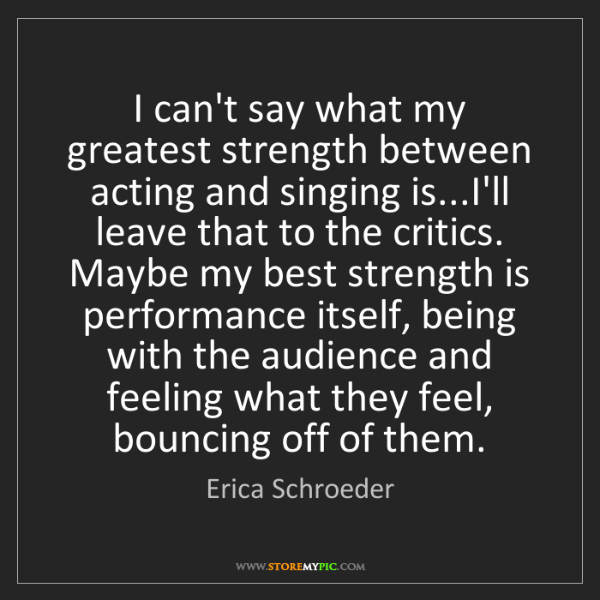 Erica Schroeder: I can't say what my greatest strength between acting...