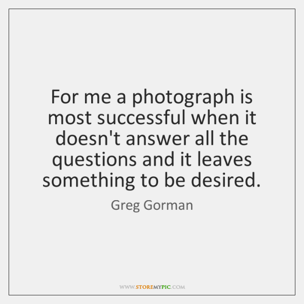 For me a photograph is most successful when it doesn't answer all ...
